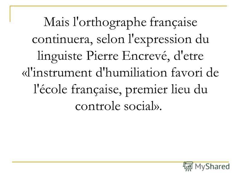Mais l'orthographe française continuera, selon l'expression du linguiste Pierre Encrevé, d'etre «l'instrument d'humiliation favori de l'école française, premier lieu du controle social».