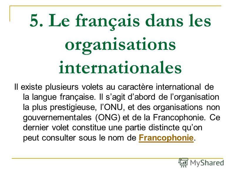 5. Le français dans les organisations internationales Il existe plusieurs volets au caractère international de la langue française. Il sagit dabord de lorganisation la plus prestigieuse, lONU, et des organisations non gouvernementales (ONG) et de la