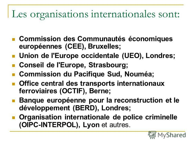 Les organisations internationales sont: Commission des Communautés économiques européennes (CEE), Bruxelles; Union de l'Europe occidentale (UEO), Londres; Conseil de l'Europe, Strasbourg; Commission du Pacifique Sud, Nouméa; Office central des transp