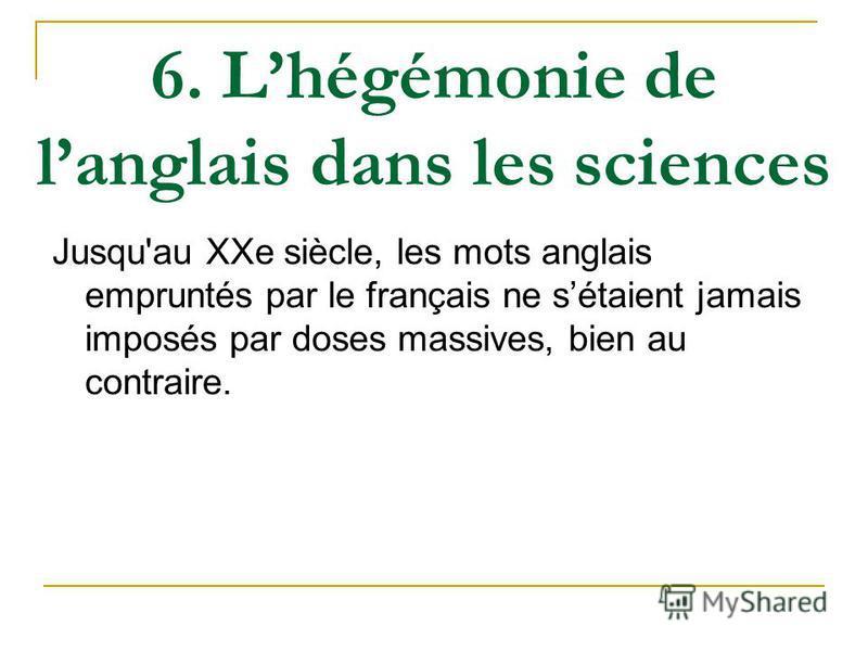 6. Lhégémonie de langlais dans les sciences Jusqu'au XXe siècle, les mots anglais empruntés par le français ne sétaient jamais imposés par doses massives, bien au contraire.