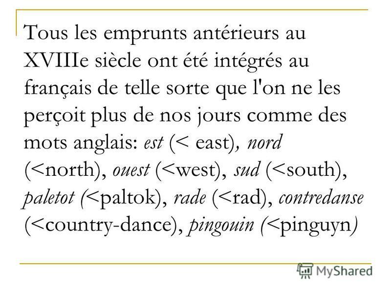 Tous les emprunts antérieurs au XVIIIe siècle ont été intégrés au français de telle sorte que l'on ne les perçoit plus de nos jours comme des mots anglais: est (< east), nord (<north), ouest (<west), sud (<south), paletot (<paltok), rade (<rad), cont