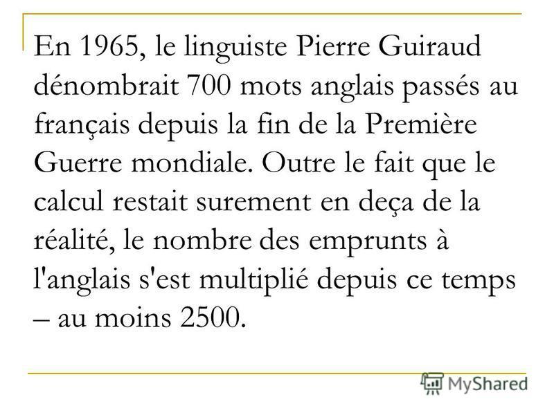 En 1965, le linguiste Pierre Guiraud dénombrait 700 mots anglais passés au français depuis la fin de la Première Guerre mondiale. Outre le fait que le calcul restait surement en deça de la réalité, le nombre des emprunts à l'anglais s'est multiplié d