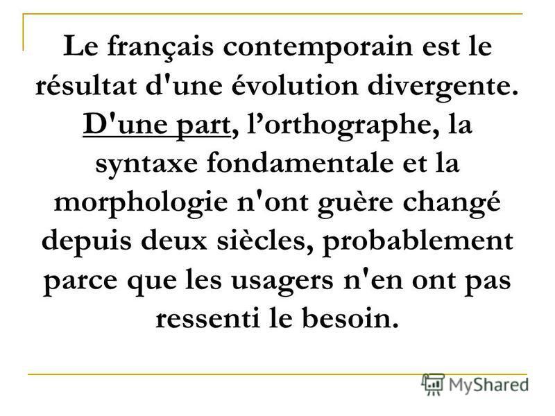Le français contemporain est le résultat d'une évolution divergente. D'une part, lorthographe, la syntaxe fondamentale et la morphologie n'ont guère changé depuis deux siècles, probablement parce que les usagers n'en ont pas ressenti le besoin.