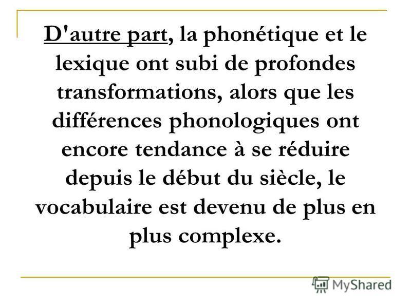 D'autre part, la phonétique et le lexique ont subi de profondes transformations, alors que les différences phonologiques ont encore tendance à se réduire depuis le début du siècle, le vocabulaire est devenu de plus en plus complexe.