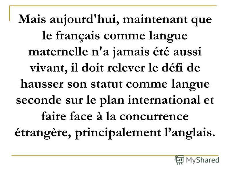 Mais aujourd'hui, maintenant que le français comme langue maternelle n'a jamais été aussi vivant, il doit relever le défi de hausser son statut comme langue seconde sur le plan international et faire face à la concurrence étrangère, principalement la