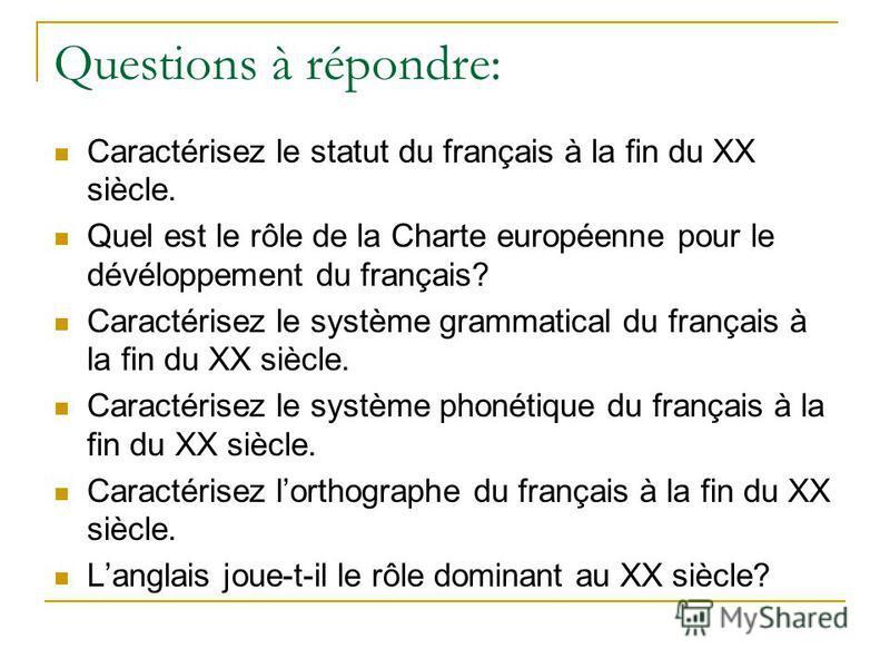 Questions à répondre: Caractérisez le statut du français à la fin du XX siècle. Quel est le rôle de la Charte européenne pour le dévéloppement du français? Caractérisez le système grammatical du français à la fin du XX siècle. Caractérisez le système