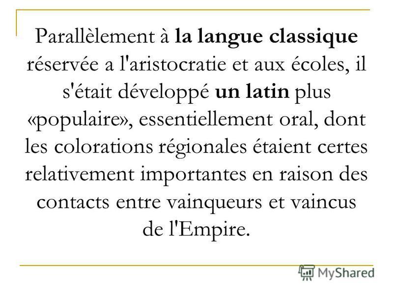Parallèlement à la langue classique réservée а l'aristocratie et aux écoles, il s'était développé un latin plus «populaire», essentiellement oral, dont les colorations régionales étaient certes relativement importantes en raison des contacts entre va