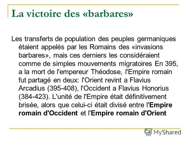 La victoire des «barbares» Les transferts de population des peuples germaniques étaient appelés par les Romains des «invasions barbares», mais ces derniers les considéraient comme de simples mouvements migratoires En 395, а la mort de l'empereur Théo