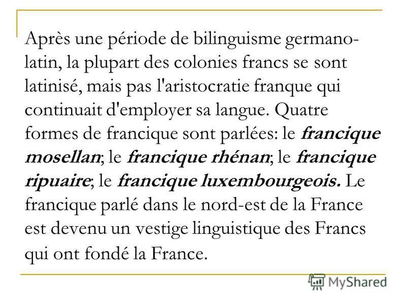 Après une période de bilinguisme germano- latin, la plupart des colonies francs se sont latinisé, mais pas l'aristocratie franque qui continuait d'employer sa langue. Quatre formes de francique sont parlées: le francique mosellan; le francique rhénan