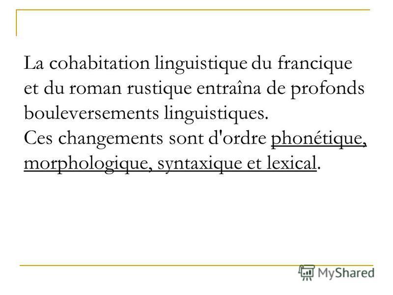 La cohabitation linguistique du francique et du roman rustique entraîna de profonds bouleversements linguistiques. Ces changements sont d'ordre phonétique, morphologique, syntaxique et lexical.