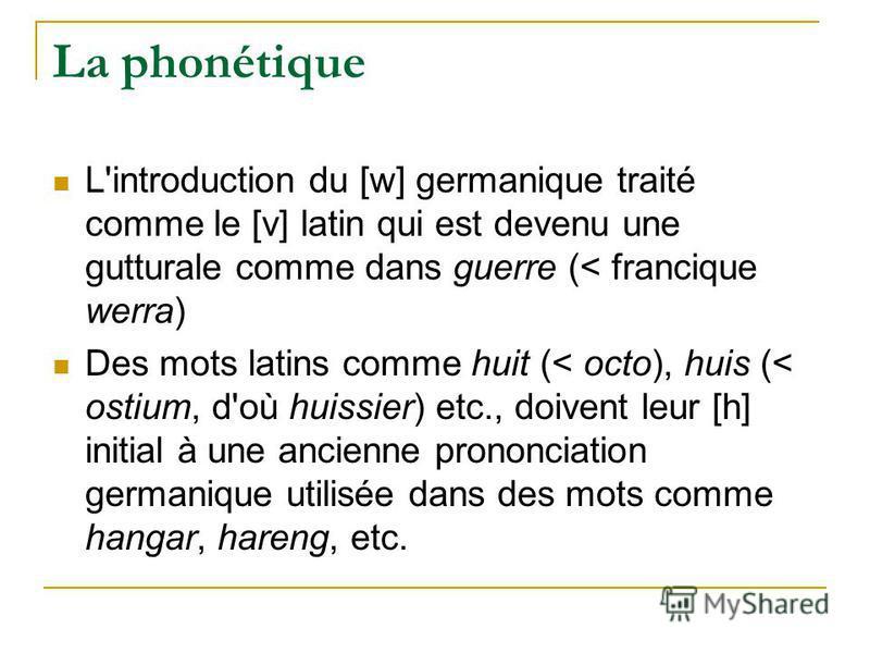 La phonétique L'introduction du [w] germanique traité comme le [v] latin qui est devenu une gutturale comme dans guerre (< francique werra) Des mots latins comme huit (< octo), huis (< ostium, d'où huissier) etc., doivent leur [h] initial à une ancie