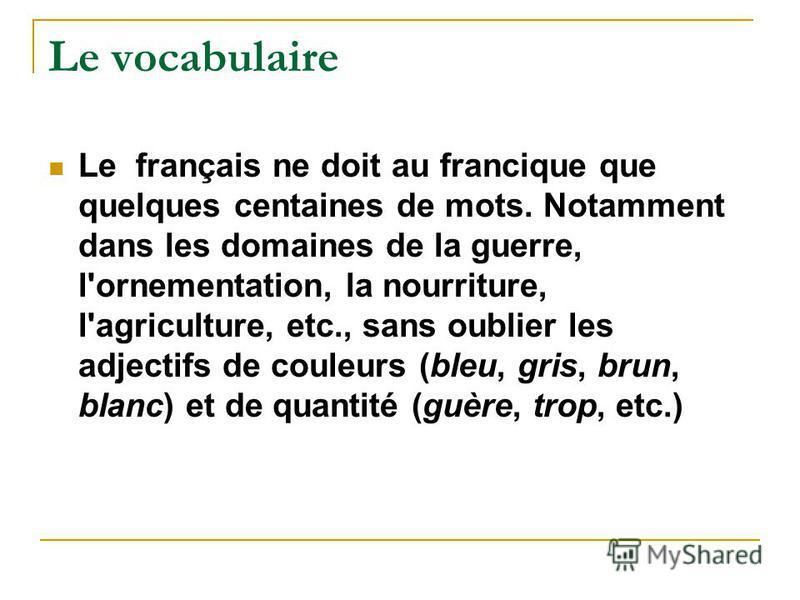 Le vocabulaire Le français ne doit au francique que quelques centaines de mots. Notamment dans les domaines de la guerre, l'ornementation, la nourriture, l'agriculture, etc., sans oublier les adjectifs de couleurs (bleu, gris, brun, blanc) et de quan