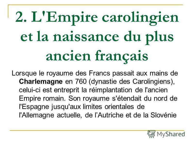 2. L'Empire carolingien et la naissance du plus ancien français Lorsque le royaume des Francs passait aux mains de Charlemagne en 760 (dynastie des Carolingiens), celui-ci est entreprit la réimplantation de l'ancien Empire romain. Son royaume s'étend