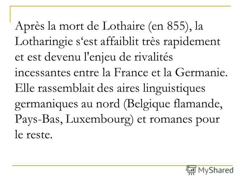 Après la mort de Lothaire (en 855), la Lotharingie sest affaiblit très rapidement et est devenu l'enjeu de rivalités incessantes entre la France et la Germanie. Elle rassemblait des aires linguistiques germaniques au nord (Belgique flamande, Pays-Bas