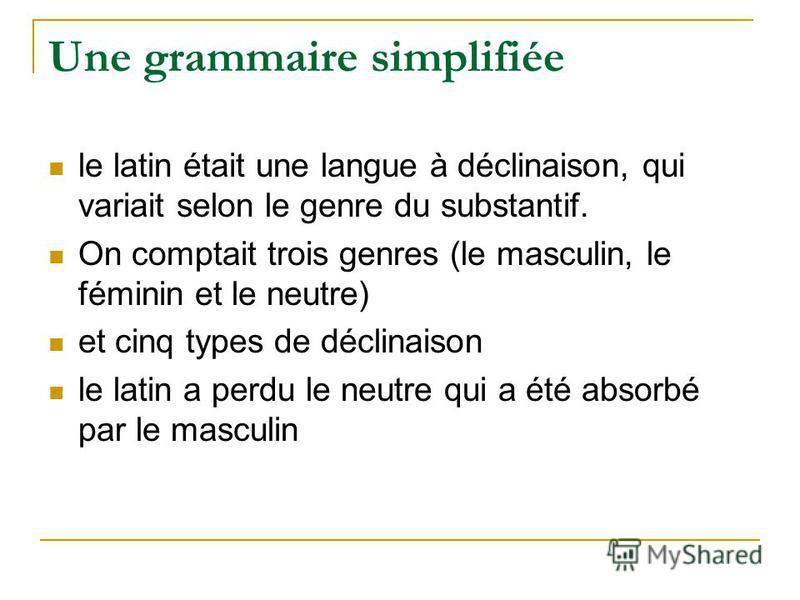 Une grammaire simplifiée le latin était une langue à déclinaison, qui variait selon le genre du substantif. On comptait trois genres (le masculin, le féminin et le neutre) et cinq types de déclinaison le latin a perdu le neutre qui a été absorbé par
