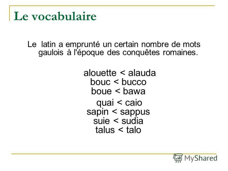 Le vocabulaire Le latin a emprunté un certain nombre de mots gaulois à l'époque des conquêtes romaines. alouette < alauda bouc < bucco boue < bawa quai < caio sapin < sappus suie < sudia talus < talo