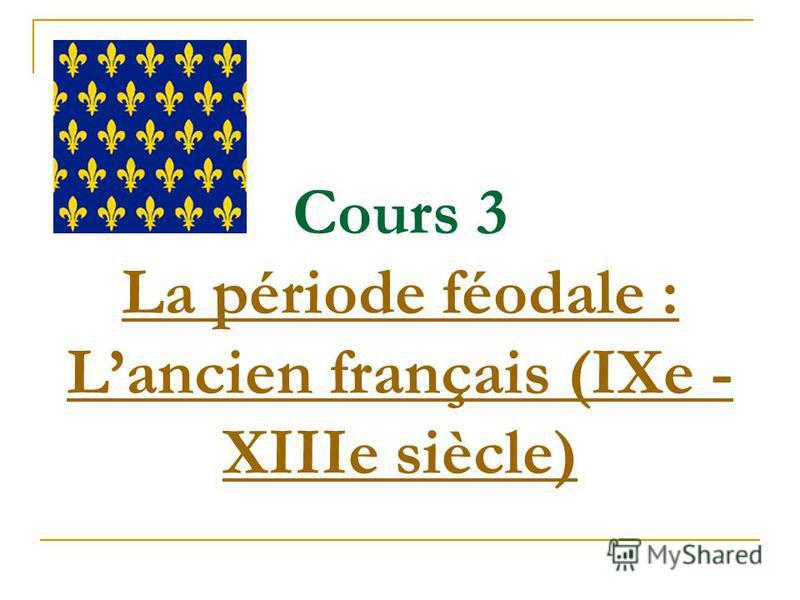 Cours 3 La période féodale : Lancien français (IXe - XIIIe siècle) La période féodale : Lancien français (IXe - XIIIe siècle)