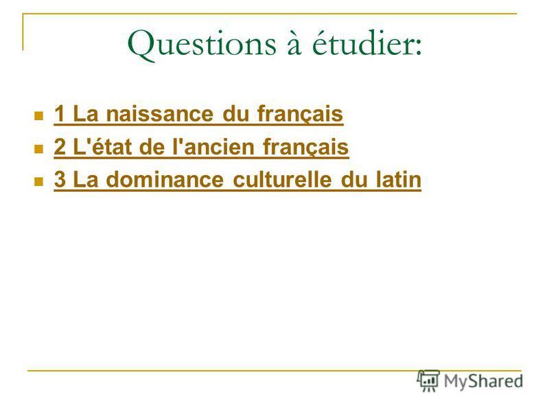 Questions à étudier: 1 La naissance du français 2 L'état de l'ancien français 3 La dominance culturelle du latin