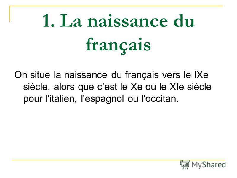 1. La naissance du français On situe la naissance du français vers le IXe siècle, alors que cest le Xe ou le XIe siècle pour l'italien, l'espagnol ou l'occitan.