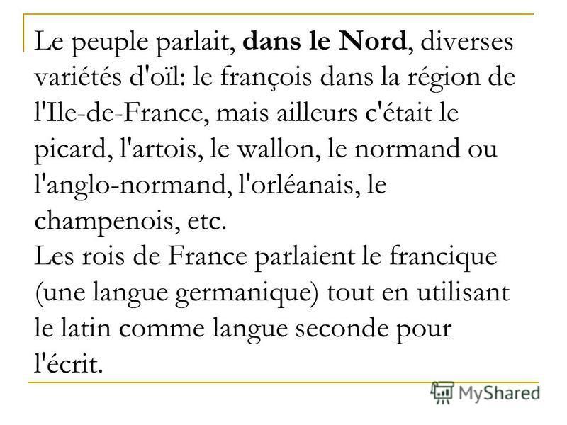 Le peuple parlait, dans le Nord, diverses variétés d'oïl: le françois dans la région de l'Ile-de-France, mais ailleurs c'était le picard, l'artois, le wallon, le normand ou l'anglo-normand, l'orléanais, le champenois, etc. Les rois de France parlaien