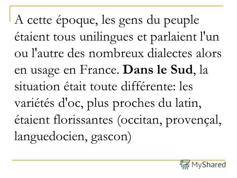 А cette époque, les gens du peuple étaient tous unilingues et parlaient l'un ou l'autre des nombreux dialectes alors en usage en France. Dans le Sud, la situation était toute différente: les variétés d'oc, plus proches du latin, étaient florissantes