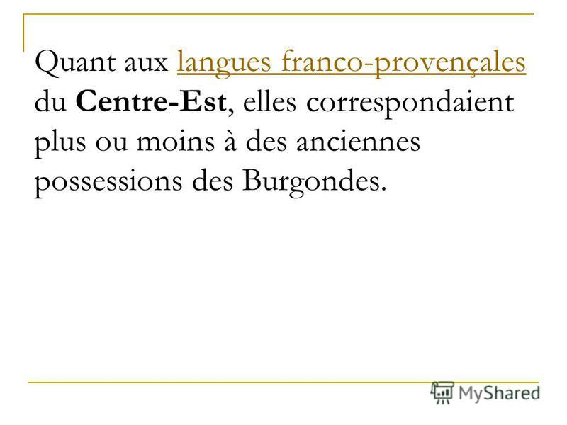 Quant aux langues franco-provençales du Centre-Est, elles correspondaient plus ou moins à des anciennes possessions des Burgondes.langues franco-provençales