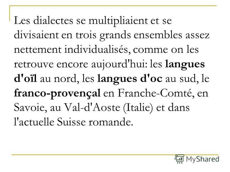 Les dialectes se multipliaient et se divisaient en trois grands ensembles assez nettement individualisés, comme on les retrouve encore aujourd'hui: les langues d'oïl au nord, les langues d'oc au sud, le franco-provençal en Franche-Comté, en Savoie, a