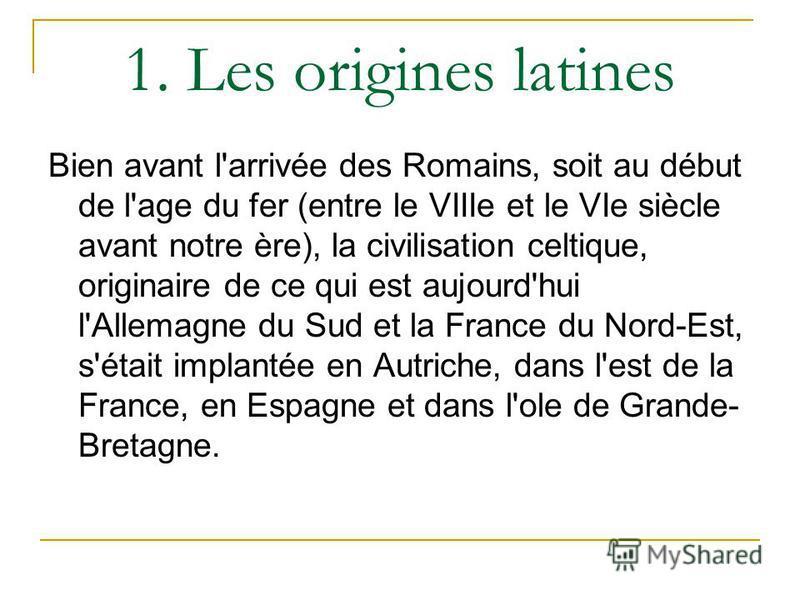 1. Les origines latines Bien avant l'arrivée des Romains, soit au début de l'age du fer (entre le VIIIe et le VIe siècle avant notre ère), la civilisation celtique, originaire de ce qui est aujourd'hui l'Allemagne du Sud et la France du Nord-Est, s'é