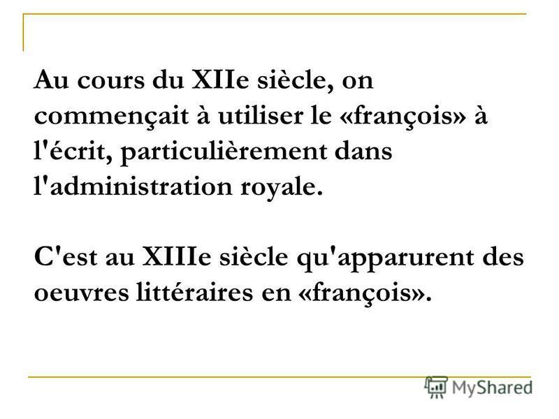 Au cours du XIIe siècle, on commençait à utiliser le «françois» à l'écrit, particulièrement dans l'administration royale. C'est au XIIIe siècle qu'apparurent des oeuvres littéraires en «françois».