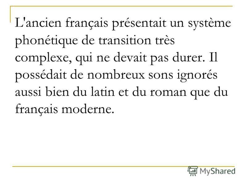 L'ancien français présentait un système phonétique de transition très complexe, qui ne devait pas durer. Il possédait de nombreux sons ignorés aussi bien du latin et du roman que du français moderne.