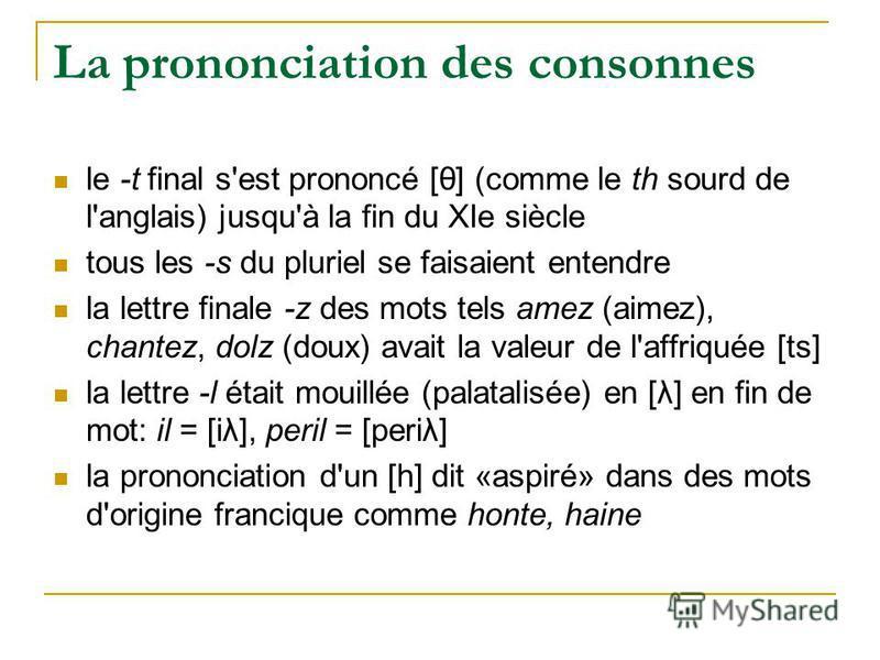 La prononciation des consonnes le -t final s'est prononcé [θ] (comme le th sourd de l'anglais) jusqu'à la fin du XIe siècle tous les -s du pluriel se faisaient entendre la lettre finale -z des mots tels amez (aimez), chantez, dolz (doux) avait la val
