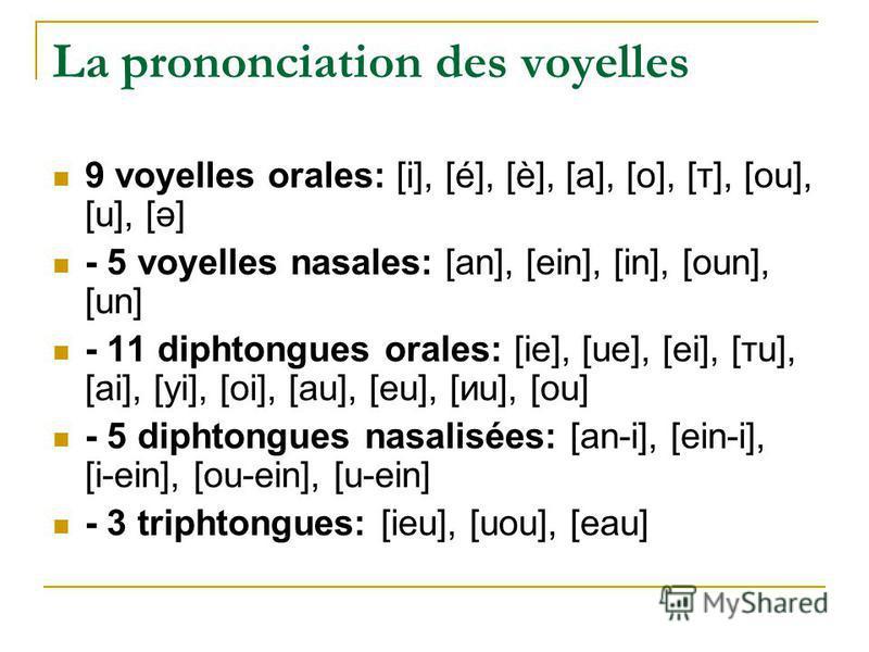 La prononciation des voyelles 9 voyelles orales: [i], [é], [è], [a], [o], [т], [ou], [u], [ə] - 5 voyelles nasales: [an], [ein], [in], [oun], [un] - 11 diphtongues orales: [ie], [ue], [ei], [тu], [ai], [yi], [oi], [au], [eu], [иu], [ou] - 5 diphtongu