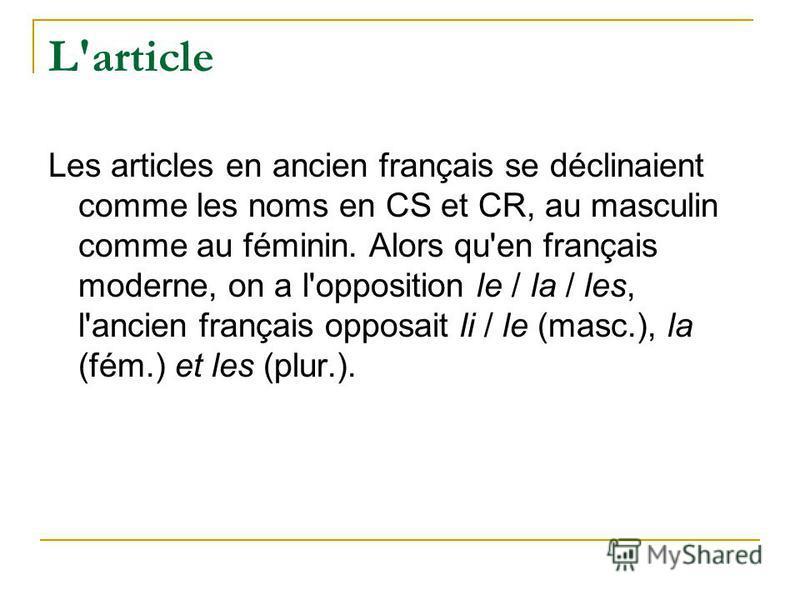 L'article Les articles en ancien français se déclinaient comme les noms en CS et CR, au masculin comme au féminin. Alors qu'en français moderne, on a l'opposition le / la / les, l'ancien français opposait li / le (masc.), la (fém.) et les (plur.).