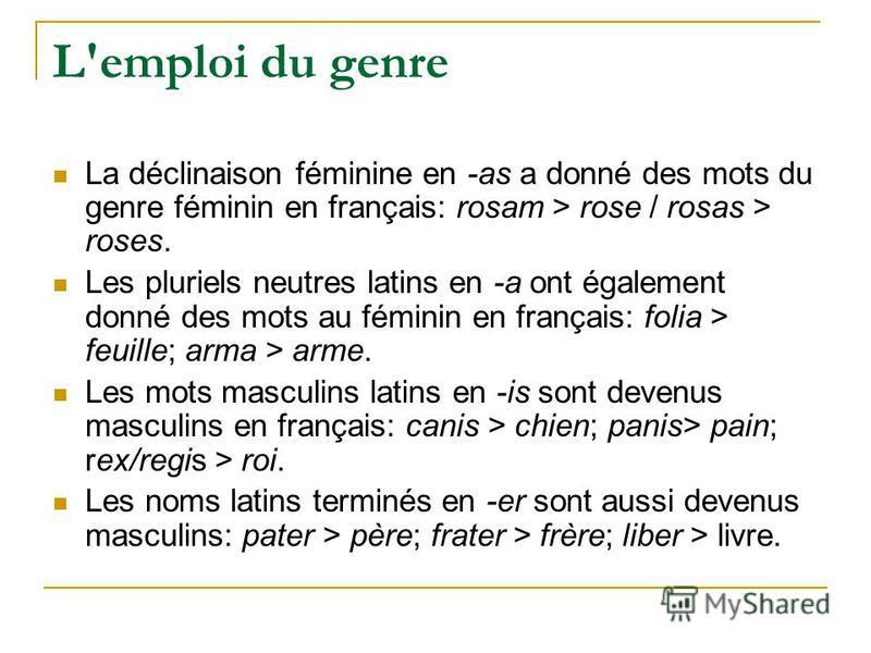 L'emploi du genre La déclinaison féminine en -as a donné des mots du genre féminin en français: rosam > rose / rosas > roses. Les pluriels neutres latins en -a ont également donné des mots au féminin en français: folia > feuille; arma > arme. Les mot