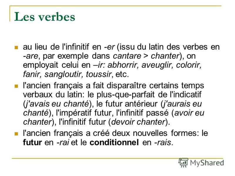 Les verbes au lieu de l'infinitif en -er (issu du latin des verbes en -are, par exemple dans cantare > chanter), on employait celui en –ir: abhorrir, aveuglir, colorir, fanir, sangloutir, toussir, etc. l'ancien français a fait disparaître certains te