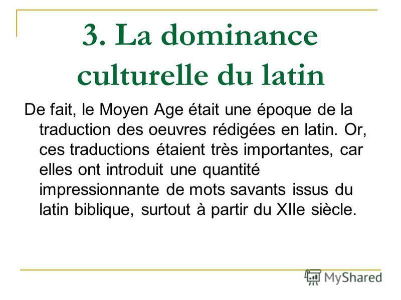 3. La dominance culturelle du latin De fait, le Moyen Age était une époque de la traduction des oeuvres rédigées en latin. Or, ces traductions étaient très importantes, car elles ont introduit une quantité impressionnante de mots savants issus du lat