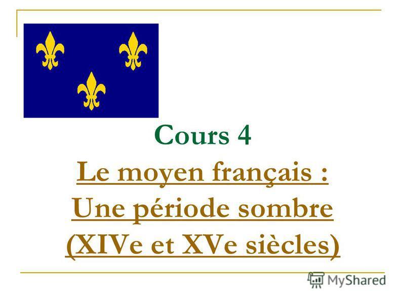 Cours 4 Le moyen français : Une période sombre (XIVe et XVe siècles) Le moyen français : Une période sombre (XIVe et XVe siècles)