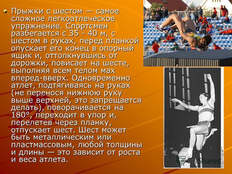 Прыжки с шестом самое сложное легкоатлетическое упражнение. Спортсмен разбегается с З5 - 40 м, с шестом в руках, перед планкой опускает его конец в опорный ящик и, оттолкнувшись от дорожки, повисает на шесте, выполняя всем телом мах вперед-вверх. Одн