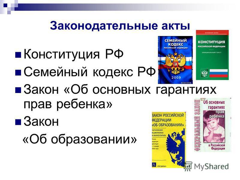 Законодательные акты Конституция РФ Семейный кодекс РФ Закон «Об основных гарантиях прав ребенка» Закон «Об образовании»