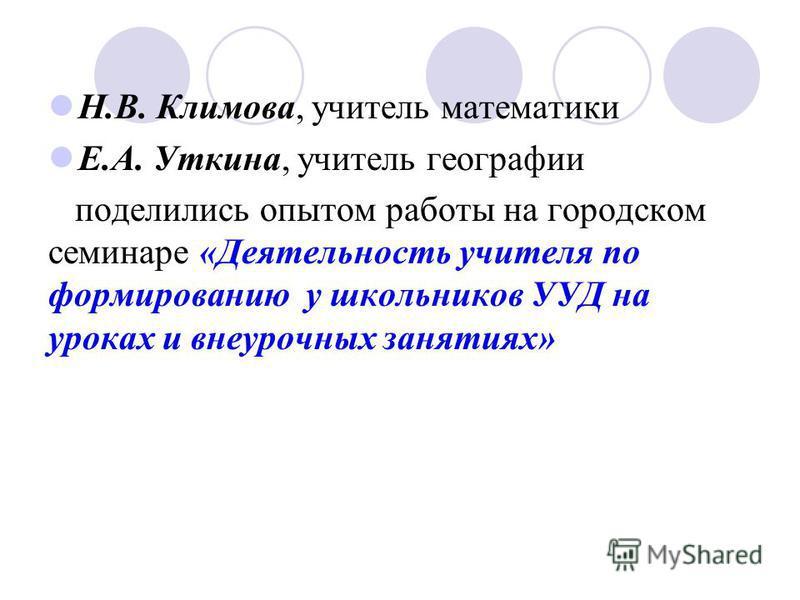 Н.В. Климова, учитель математики Е.А. Уткина, учитель географии поделились опытом работы на городском семинаре «Деятельность учителя по формированию у школьников УУД на уроках и внеурочных занятиях»