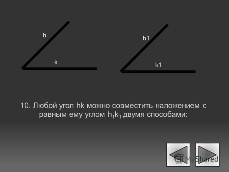 10. Любой угол hk можно совместить наложением с равным ему углом h 1 k 1 двумя способами: