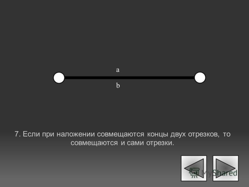 7. Если при наложении совмещаются концы двух отрезков, то совмещаются и сами отрезки. a b