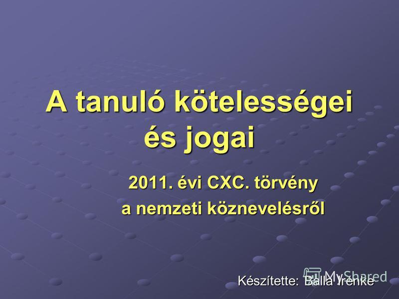 A tanuló kötelességei és jogai 2011. évi CXC. törvény a nemzeti köznevelésről Készítette: Balla Irénke Készítette: Balla Irénke