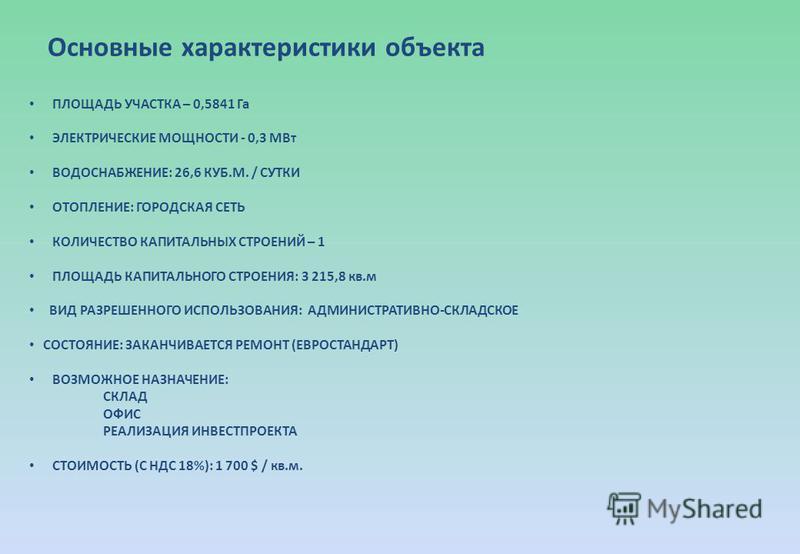 Основные характеристики объекта ПЛОЩАДЬ УЧАСТКА – 0,5841 Га ЭЛЕКТРИЧЕСКИЕ МОЩНОСТИ - 0,3 МВт ВОДОСНАБЖЕНИЕ: 26,6 КУБ.М. / СУТКИ ОТОПЛЕНИЕ: ГОРОДСКАЯ СЕТЬ КОЛИЧЕСТВО КАПИТАЛЬНЫХ СТРОЕНИЙ – 1 ПЛОЩАДЬ КАПИТАЛЬНОГО СТРОЕНИЯ: 3 215,8 кв.м ВИД РАЗРЕШЕННОГО