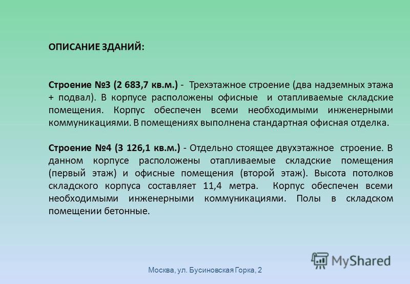 Москва, ул. Бусиновская Горка, 2 ОПИСАНИЕ ЗДАНИЙ: Строение 3 (2 683,7 кв.м.) - Трехэтажное строение (два надземных этажа + подвал). В корпусе расположены офисные и отапливаемые складские помещения. Корпус обеспечен всеми необходимыми инженерными комм