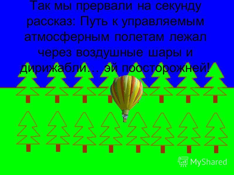 Так мы прервали на секунду рассказ: Путь к управляемым атмосферным полетам лежал через воздушные шары и дирижабли… эй поосторожней!