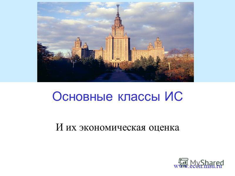 www.econ.msu.ru Основные классы ИС И их экономическая оценка