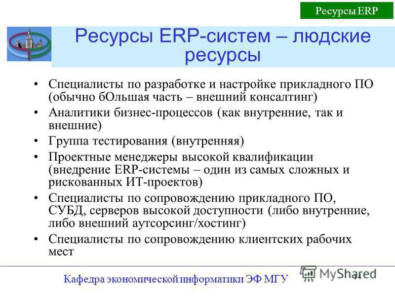 Кафедра экономической информатики ЭФ МГУ 14 Ресурсы ERP-систем – людские ресурсы Специалисты по разработке и настройке прикладного ПО (обычно б Ольшая часть – внешний консалтинг) Аналитики бизнес-процессов (как внутренние, так и внешние) Группа тести