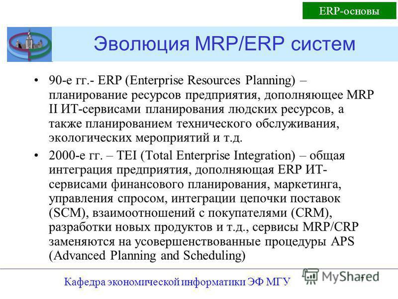 Кафедра экономической информатики ЭФ МГУ 7 Эволюция MRP/ERP систем 90-е гг.- ERP (Enterprise Resources Planning) – планирование ресурсов предприятия, дополняющее MRP II ИТ-сервисами планирования людских ресурсов, а также планированием технического об