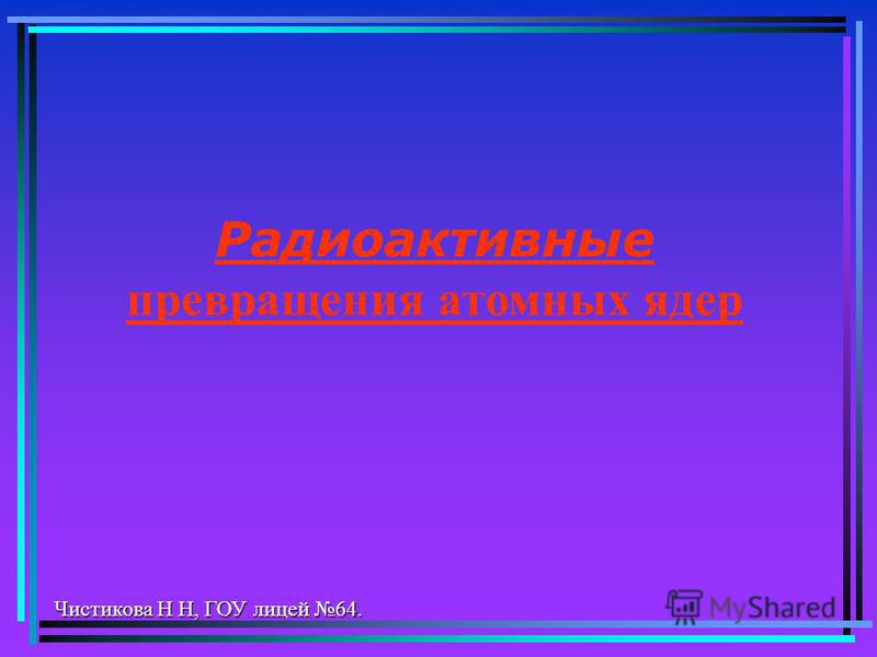 Радиоактивные превращения атомных ядер Чистикова Н Н, ГОУ лицей 64.